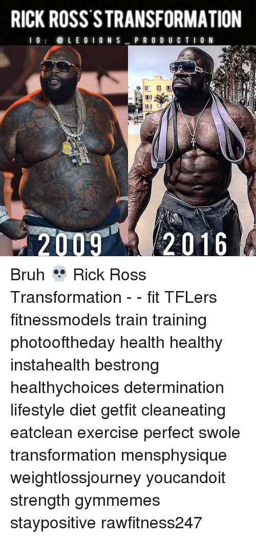 Memes, Rick Ross, and Swole: RICK ROSS STRANSFORMATION  I G  L E G I 0 N S  P R O D U C T I O N  2016  2009 Bruh 💀 Rick Ross Transformation - - fit TFLers fitnessmodels train training photooftheday health healthy instahealth bestrong healthychoices determination lifestyle diet getfit cleaneating eatclean exercise perfect swole transformation mensphysique weightlossjourney youcandoit strength gymmemes staypositive rawfitness247