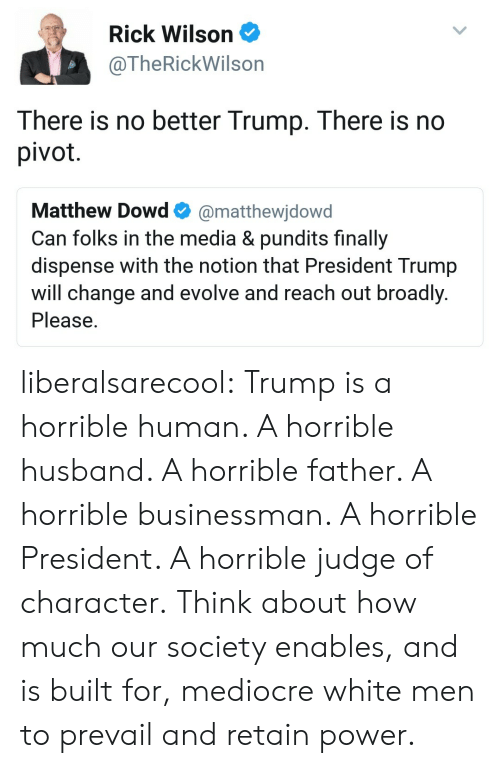Reach Out: Rick Wilson  @TheRickWilson  There is no better Trump. There is no  pivot  Matthew Dowd@matthewjdowd  Can folks in the media & pundits finally  dispense with the notion that President Trump  will change and evolve and reach out broadly  Please liberalsarecool:  Trump is a horrible human. A horrible husband. A horrible father. A horrible businessman. A horrible President. A horrible judge of character.  Think about how much our society enables, and is built for, mediocre white men to prevail and retain power.