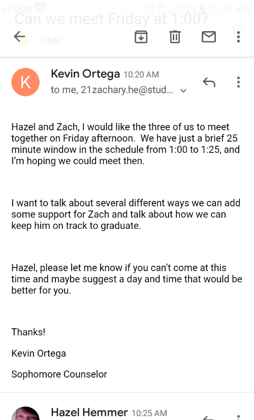 zach and: ricket  Can we meet Friday at 1:00?  Inbox  Kevin Ortega  K  to me, 21zachary.he@stud..  10:20 AM  Hazel and Zach, I would like the three of us to meet  together on  minute window in the schedule from 1:00 to 1:25, and  I'm hoping we could meet then  Friday afternoon. We have just a brief 25  I want to talk about several different ways we can add  some support for Zach and talk about how we can  keep him on track to graduate  Hazel, please let me know if you can't come at this  time and maybe suggest a day and time that would be  better for you  Thanks!  Kevin Ortega  Sophomore Counselor  Hazel Hemmer 10:25 AM