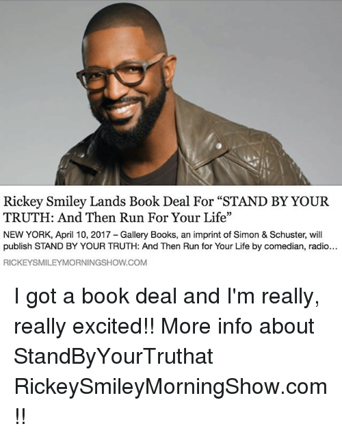 """run for your life: Rickey Smiley Lands Book Deal For """"STAND BY YOUR  TRUTH: And Then Run For Your Life""""  NEW YORK, April 10, 2017 Gallery Books, an imprint of Simon & Schuster, will  publish STAND BY YOUR TRUTH: And Then Run for Your Life by comedian, radio...  RICKEYSMILEYMORNINGSHOW.COM I got a book deal and I'm really, really excited!! More info about StandByYourTruthat RickeySmileyMorningShow.com!!"""
