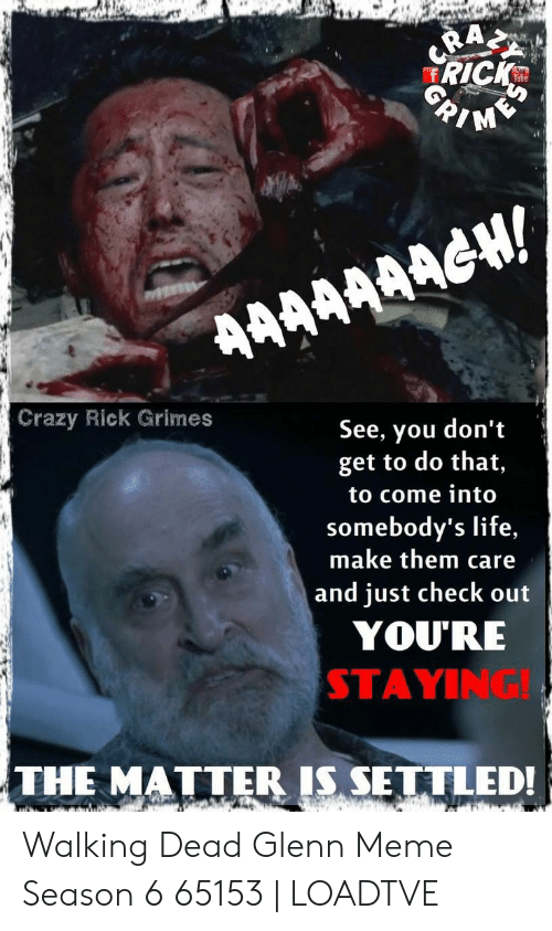 Glenn Meme: RICKS  /M  Si  Tuhe  Crazy Rick Grimes  See, you don't  get to do that,  to come into  somebody's life,  make them care  and just check out  YOU'RE  STAYING!  THE MATTER IS SETTLEDI Walking Dead Glenn Meme Season 6 65153 | LOADTVE