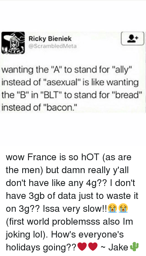 """Jakes: Ricky Bieniek  @ScrambledMeta  wanting the """"A"""" to stand for """"ally""""  instead of """"asexual"""" is like wanting  the """"B"""" in """"BLT"""" to stand for """"bread""""  instead of """"bacon."""" wow France is so hOT (as are the men) but damn really y'all don't have like any 4g?? I don't have 3gb of data just to waste it on 3g?? Issa very slow!!😭😭 (first world problemsss also Im joking lol). How's everyone's holidays going??❤❤ ~ Jake🌵"""