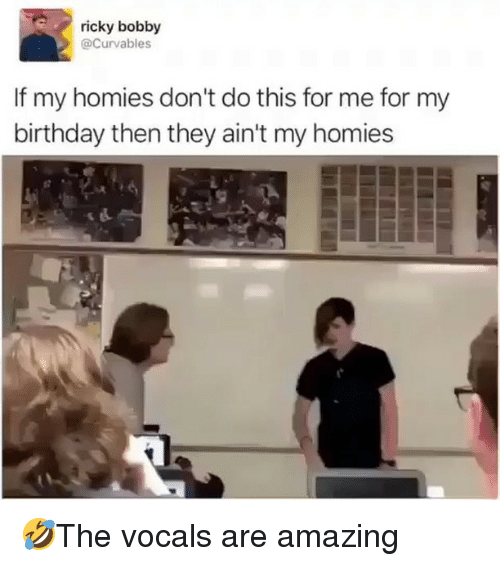 Birthday, Memes, and Ricky Bobby: ricky bobby  Curvables  If my homies don't do this for me for my  birthday then they ain't my homies 🤣The vocals are amazing
