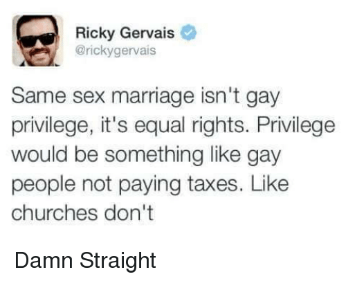 same-sex-marriages: Ricky Gervais  @ricky gervais  Same sex marriage isn't gay  privilege, it's equal rights. Privilege  would be something like gay  people not paying taxes. Like  churches don't Damn Straight