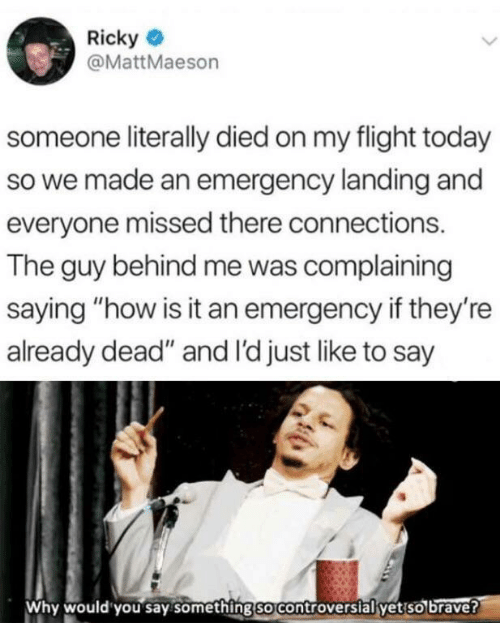 "Flight: Ricky  @MattMaeson  someone literally died on my flight today  so we made an emergency landing and  everyone missed there connections.  The guy behind me was complaining  saying ""how is it an emergency if they're  already dead"" and I'd just like to say  Why would you say something so controversial yet so brave?"