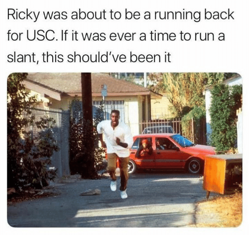 USC: Ricky was about to be a running back  for USC. If it was ever a time to run a  slant, this should've been it