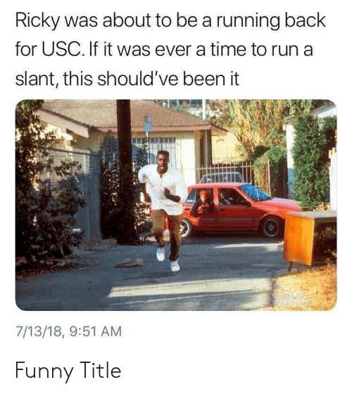 USC: Ricky was about to be a running back  for USC. If it was ever a time to run a  slant, this should've been it  7/13/18, 9:51 AM Funny Title