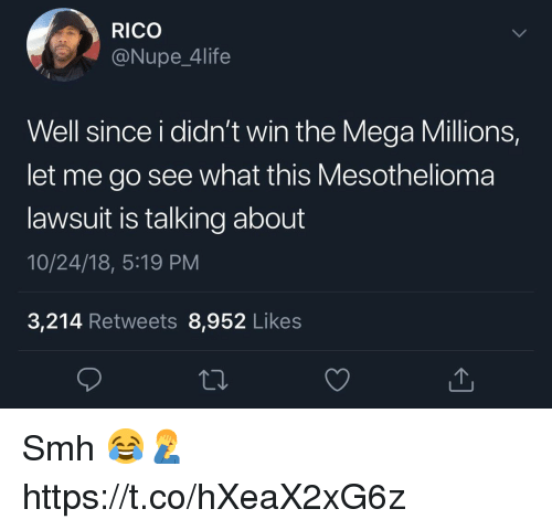 Smh, Mega, and Mega Millions: RICO  @Nupe_4life  Well since i didn't win the Mega Millions,  let me go see what this Mesothelioma  lawsuit is talking about  10/24/18, 5:19 PM  3,214 Retweets 8,952 Like:s Smh 😂🤦‍♂️ https://t.co/hXeaX2xG6z