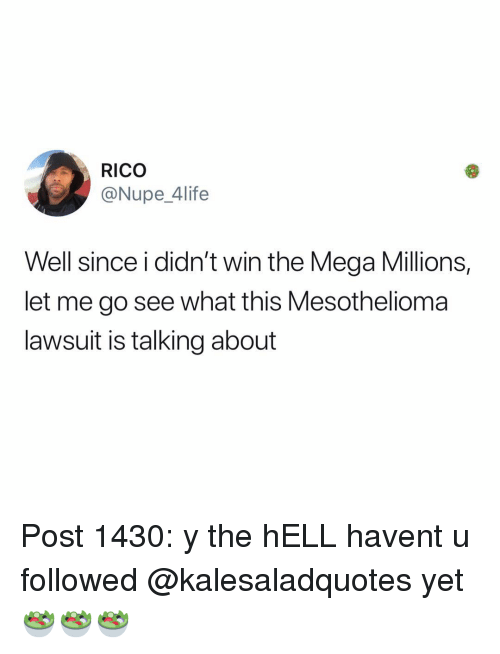Memes, Mega, and Hell: RICO  @Nupe_4life  Well since i didn't win the Mega Millions,  let me go see what this Mesothelioma  lawsuit is talking about Post 1430: y the hELL havent u followed @kalesaladquotes yet🥗🥗🥗
