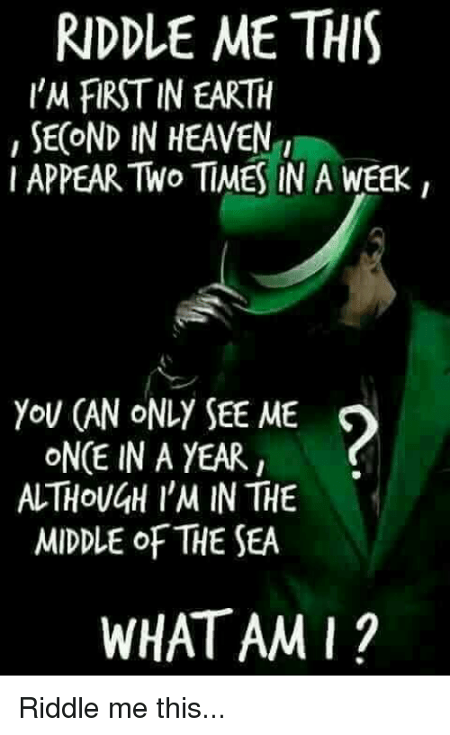 Dank, Heaven, and Earth: RIDDLE ME THIS  I'M FIRST IN EARTH  , SECOND IN HEAVEN  I APPEAR TWo TIMES IN A WEEK  YoU (AN ONLY SEE ME  ONCE IN A YEAR  ALTHOUGH I'M IN THE  MIDDLE oF THE SEA  WHATAMI? Riddle me this...