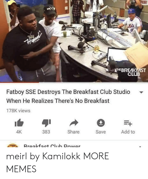 Breakfast Club: RIDE  THEBRE KEİST  CLUB  Fatboy SSE Destroys The Breakfast Club Studio  When He Realizes There's No Breakfast  178K views  383  Share  Save  Add to  4K meirl by Kamilokk MORE MEMES