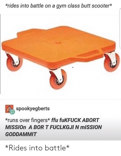Butt, Gym, and Scooter: *rides into battle on a gym class butt scooter*  spookyegberts  *runs over fingers* ffu fuKFUCK ABORT  MISSION A BOR T FUCLKGJI N MISSION  GODDAMMIT *Rides into battle*