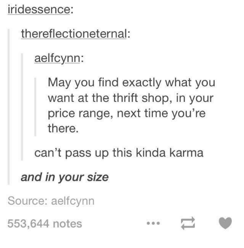 thrift shop: ridessence:  thereflectioneternal:  aelfcynn:  May you find exactly what you  want at the thrift shop, in your  price range, next time you're  there.  can't pass up this kinda karma  and in your size  Source: aelfcynn  553,644 notes