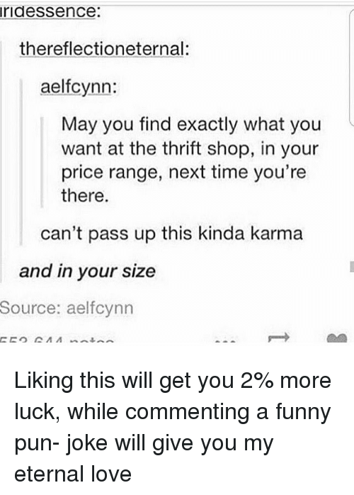 thrift shop: ridessence:  thereflectioneternal:  aelfcynn:  May you find exactly what you  want at the thrift shop, in your  price range, next time you're  there.  can't pass up this kinda karma  and in your size  Source:  aelfcynn Liking this will get you 2% more luck, while commenting a funny pun- joke will give you my eternal love
