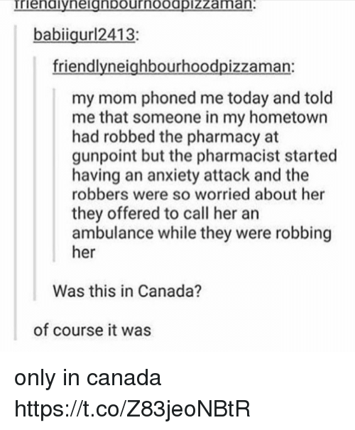 Memes, Anxiety, and Anxiety Attack: rienaiyneignpournoodpizzamna  babiiguri2413:  friendlyneighbourhoodpizzaman:  my mom phoned me today and told  me that someone in my hometown  had robbed the pharmacy at  gunpoint but the pharmacist started  having an anxiety attack and the  robbers were so worried about her  they offered to call her an  ambulance while they were robbing  her  Was this in Canada?  of course it was only in canada https://t.co/Z83jeoNBtR