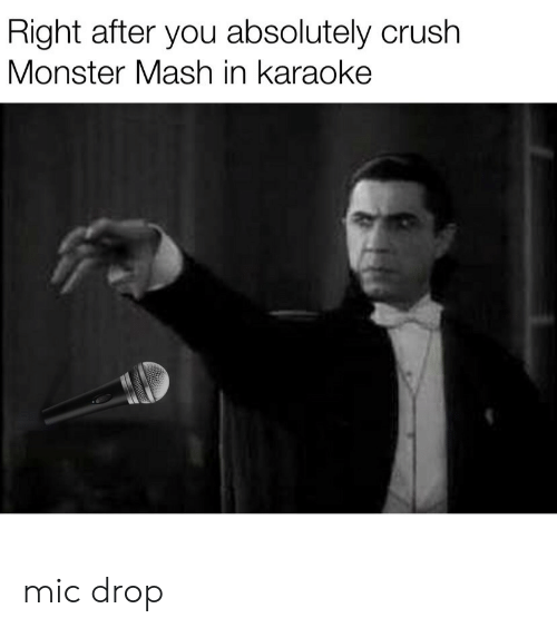 monster mash: Right after you absolutely crush  Monster Mash in karaoke mic drop