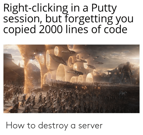 Clicking: Right-clicking in a Putty  session, but forgetting you  copied 2000 lines of code How to destroy a server