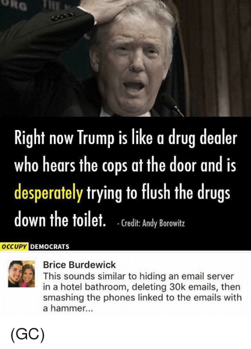 Drug Dealer, Drugs, and Memes: Right now Trump is like a drug dealer  who hears the cops at the door and is  desperately trying to flush the drugs  down the toilet. (redi: Andy Borowitz  DEMOCRATS  Brice Burdewick  This sounds similar to hiding an email server  in a hotel bathroom, deleting 30k emails, then  smashing the phones linked to the emails with  a hammer...  in a hoends similar to hiding emai (GC)