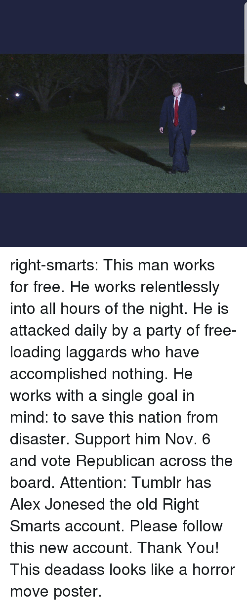 Smarts: right-smarts:  This man works for free. He works relentlessly into all hours of the night. He is attacked daily by a party of free-loading laggards who have accomplished nothing. He works with a single goal in mind: to save this nation from disaster. Support him Nov. 6 and vote Republican across the board. Attention: Tumblr has Alex Jonesed the old Right Smarts account. Please follow this new account. Thank You!  This deadass looks like a horror move poster.