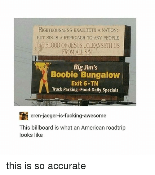Boobie: RIGHTEOUSNESS EXAULTETH A NATION:  BUT SIN IS A REPROAGH TO ANY PEOPLE  THE BLOOD OF JESUS...CLEANSETH US  FROMALL SA  Big Jim's  Boobie Bungalow  Exit 6 TN  Truck Parking Food-Daily Specials  eren-jaeger-is-fucking-awesome  This billboard is what an American roadtrip  looks like this is so accurate