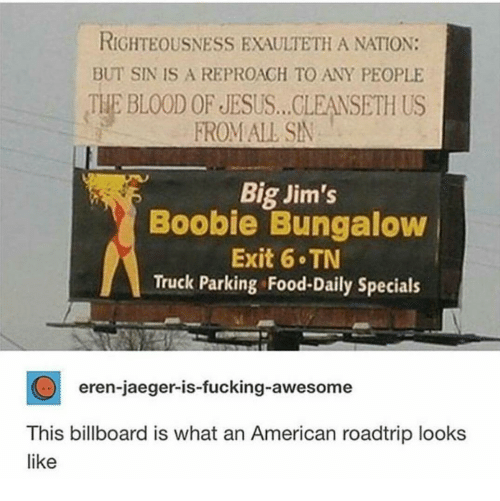 Boobie: RIGHTEOUSNESS EXAULTETH A NATION:  BUT SIN IS A REPROAGH TO ANY PEOPLE  THE BLOOD OF JESUS... CLEANSETH US  FROM ALL SN  Big Jim's  Boobie Bungaloww  Exit 6 TN  Truck Parking Food-Daily Specials  eren-jaeger-is-fucking-awesome  This billboard is what an American roadtrip looks  like