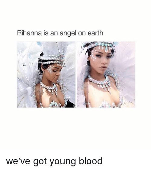 young blood: Rihanna is an angel on earth  00 we've got young blood