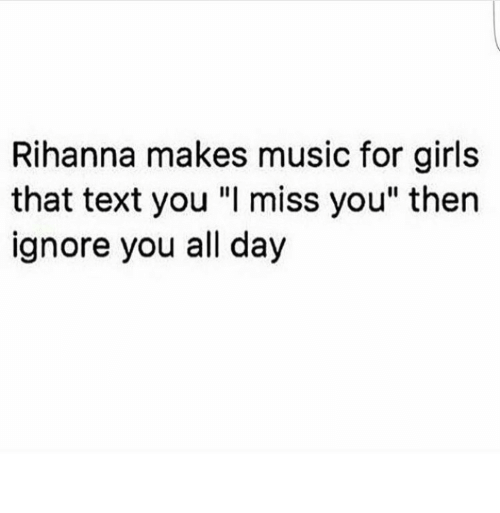 """Rihanna: Rihanna makes music for girls  that text you """"I miss you"""" then  ignore you all day"""