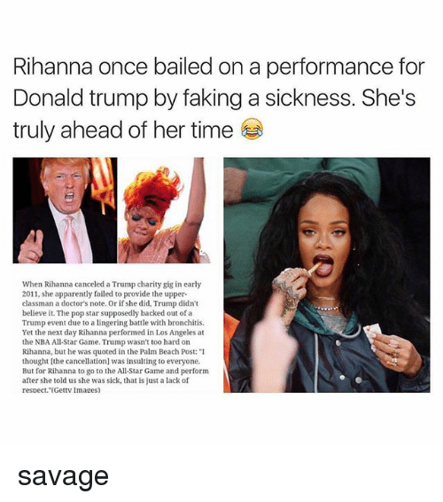 """nba all stars: Rihanna once bailed on a performance for  Donald trump by faking a sickness. She's  truly ahead of her time  When Rihanna canceled a Trump charity gig in early  2011, she apparently failed to provide the upper  classman a doctor's note. Or if she did, Trump didn't  believe it. The pop star supposedly backed out of a  Trump event due to a lingering battle with bronchiis  Yet the next day Rihanna performed in Los Angeles at  the NBA All-Star Game. Trump wasn't too hard on  Rihanna, but he was quoted in the Palm Beach Post: """"I  thought [the cancellation was insulting to everyone.  But for Rihanna to go to the All-Star Game and perform  after she told us she was sick, that is just a lack of  respect. (Gettv Images) savage"""