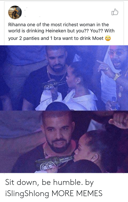 Dank, Drinking, and Memes: Rihanna one of the most richest woman in the  world is drinking Heineken but you?? You?? With  your 2 panties and 1 bra want to drink Moet Sit down, be humble. by iSlingShlong MORE MEMES