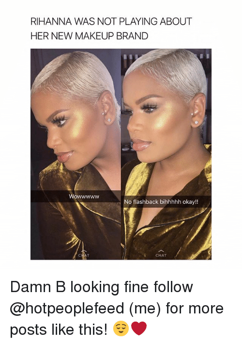 Makeup, Rihanna, and Chat: RIHANNA WAS NOT PLAYING ABOUT  HER NEW MAKEUP BRAND  Wowwwww  No flashback bihhhhh okay!!  CHAT Damn B looking fine follow @hotpeoplefeed (me) for more posts like this! 😌❤️