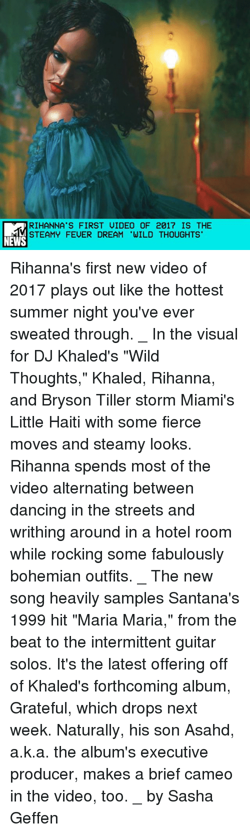 """Bryson: RIHANNA'S FIRST UIDEO OF 2017 IS THE  STEAMY FEUER DREAM 'WILD THOUGHTS  NEWS Rihanna's first new video of 2017 plays out like the hottest summer night you've ever sweated through. _ In the visual for DJ Khaled's """"Wild Thoughts,"""" Khaled, Rihanna, and Bryson Tiller storm Miami's Little Haiti with some fierce moves and steamy looks. Rihanna spends most of the video alternating between dancing in the streets and writhing around in a hotel room while rocking some fabulously bohemian outfits. _ The new song heavily samples Santana's 1999 hit """"Maria Maria,"""" from the beat to the intermittent guitar solos. It's the latest offering off of Khaled's forthcoming album, Grateful, which drops next week. Naturally, his son Asahd, a.k.a. the album's executive producer, makes a brief cameo in the video, too. _ by Sasha Geffen"""
