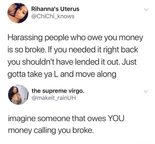 Money, Supreme, and Virgo: Rihanna's Uterus  @ChiChi_knows  Harassing people who owe you money  is so broke. If you needed it right back  you shouldn't have lended it out. Just  gotta take ya L and move along  the supreme virgo.  @makeit_rainUH  imagine someone that owes YOU  money calling you broke.