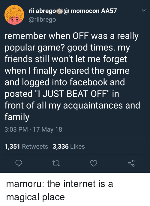 """17 May: rii abregomomocon AA57  @riibrego  remember when OFF was a really  popular game? good times. my  friends still won't let me forget  when I finally cleared the game  and logged into facebook and  posted """"I JUST BEAT OFF"""" in  front of all my acquaintances and  family  3:03 PM 17 May 18  1,351 Retweets 3,336 Likes mamoru: the internet is a magical place"""