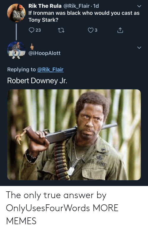 Downey: Rik The Rula @Rik_Flair 1d  If Ironman was black who would you cast as  Tony Stark?  23  @iHoopAlott  Replying to @Rik Flair  Robert Downey Jr. The only true answer by OnlyUsesFourWords MORE MEMES