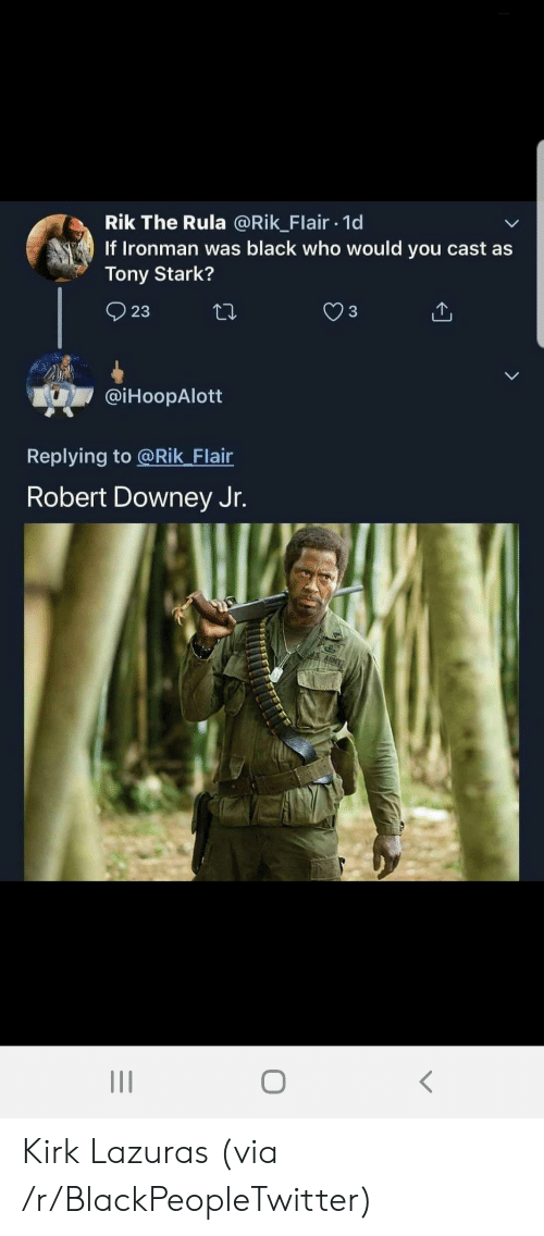 Robert Downey Jr.: Rik The Rula @Rik_Flair 1d  If Ironman was black who would you cast as  Tony Stark?  23  @iHoopAlott  Replying to @Rik_Flair  Robert Downey Jr. Kirk Lazuras (via /r/BlackPeopleTwitter)