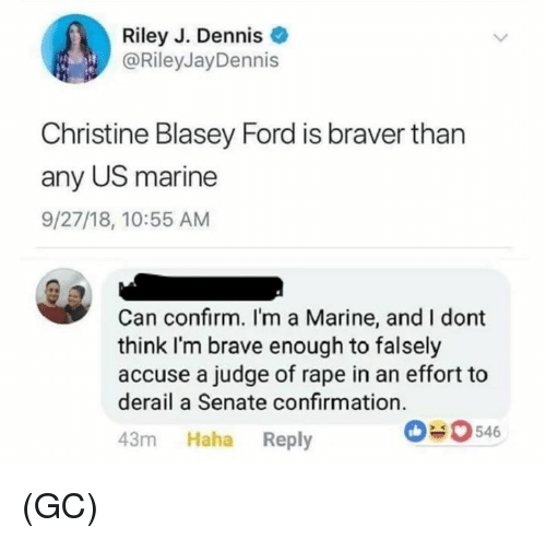 Memes, Brave, and Ford: Riley J. Dennis  @RileyJayDennis  Christine Blasey Ford is braver than  any US marine  9/27/18, 10:55 AM  Can confirm. I'm a Marine, and I dont  think I'm brave enough to falsely  accuse a judge of rape in an effort to  derail a Senate confirmation.  43m Haha Reply  546 (GC)