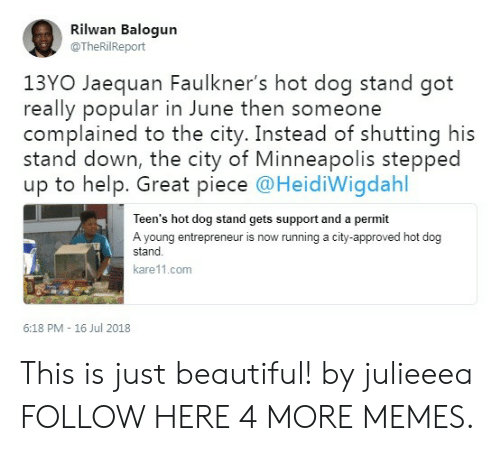 Beautiful, Dank, and Memes: Rilwan Balogun  @TheRilReport  13YO Jaequan Faulkner's hot dog stand got  really popular in June then someone  complained to the city. Instead of shutting his  stand down, the city of Minneapolis stepped  up to help. Great piece @HeidiWigdahl  Teen's hot dog stand gets support and a permit  A young entrepreneur is now running a city-approved hot dog  stand  kare11.com  6:18 PM - 16 Jul 2018 This is just beautiful! by julieeea FOLLOW HERE 4 MORE MEMES.