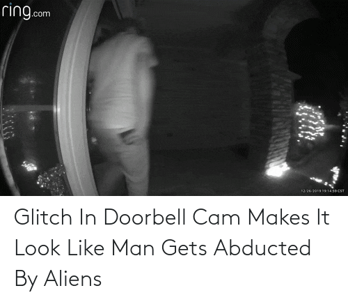 gets: ring.com  12262019191439 CST Glitch In Doorbell Cam Makes It Look Like Man Gets Abducted By Aliens