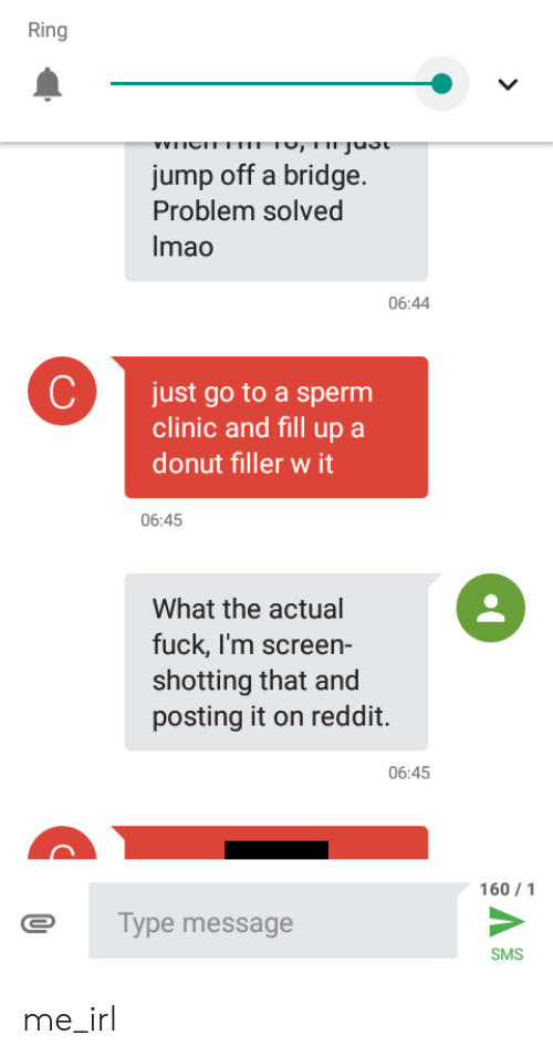 shotting: Ring  we  Tv, 1IIjUuot  jump off a bridge  Problem solved  Imao  06:44  C  just go to a sperm  clinic and fill up a  donut filler w it  06:45  What the actual  fuck, I'm screen-  shotting that and  posting it on reddit.  06:45  160 1  Type message  SMS me_irl