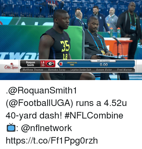 old spice: Rio  1B  4O-YD DASH  RoquanLB  Smith  UNOFFICIAL  35  0.00  TIME  Old Spice  Matthew ThomasKemoko Turay  Leighton Vander Esch  Azeem Victor  Fred Warner .@RoquanSmith1 (@FootballUGA) runs a 4.52u 40-yard dash! #NFLCombine  📺: @nflnetwork https://t.co/Ff1Ppg0rzh