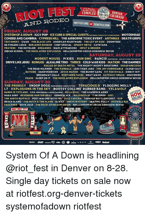 Complex, Drugs, and Philadelphia Eagles: RIOT FEST  DENVER,/  COLORADO  COMPLEX  RIOTFEST.ORG OR TICKETFLY.CO  AND RODEO  FRIDAY AUGUST 28  SYSTEM OF A DOWN IGGY POP ICE CUBE&SPECIAL GUESTSPESPORMINC STRANCHT OUTTA COMPTORMX MOTÖRHEAD  COHEED AND CAMBRIA CYPRESS HILL THE AIRBORNE TOXICEVENT ANTHRAX DEATH GRIPS  TESTAMENT GWAR THE BLACK LIPS AMERICAN NIGHTMARE THE GET UP KIDS DOOMTREE  88 FINGERS LOUIE BENJAMIN BOOKER CHEF'SPECIAL SPEEDY ORTIZ CAYETANA  PRAYERS THE HOTELIER DREAMERS MAIN ATTRAKIONZ INPUT &BROKEN  INDIAN SCHOOL THE ROCK-AFIRE EXPLOSION HELLZAPOPPIN CIRCUS SIDESHOW REVUE  SATURDAY. AUCUST 29  MODEST MOUS PIXIES RUN DMC RANCID PERFORMING. AND OUTCOME THE wOLVES  DRIVE LIKE JEHU KONGOS ALKALINE TRIO THRICE COLD WAR KIDS IRATION THE DAMNED  EAGLES OF DEATH METAL THE MIGHTY MIGHTY BOSSTONES DESAPARECIDOS  THE DEAD MILKMEN THE VANDALS LESS THAN JAKE THE JOY FORMIDABLE CLOUD CULT  BAYSIDE SWERVEDRIVER JOYCE MANOR THE BUNNY GANG FIT FOR RIVALS DIRECT HIT!  BROADWAY CALLS NORTHERN FACES MEAT WAVE GATEWAY DRUGS SOUVENIRS  PEARS SLEEP ON IT THE ROCK-AFIRE EXPLOSION-HELLZAPOPPIN CIRCUS SIDESHOW REVUE  SUNDAY, AUGUST 30  THE PRODIGY SNOOP DOGG PERFORMING DOGGYSTYLE TENACIOUS D FLOGGING MOLLY  L7 EXPLOSIONS IN THE SKY BOOTSY COLLINS, RUBBER BAND YELAWOLF  BABES IN TOYLAND GZA PERFORMING LIQUID SWORDS DE LA SOUL THE LAWRENCE ARMS  NADA SURF REVEREND HORTON HEAT ANDREW:W.K. MILLENCOLIN,乙SECONDS OFF!  THE WHITE BUFFALO POST MALONE WITH FKL AZZ CARTIER TEENAGE BOTTLEROCKET PUP  BEACH SLANG THE MOTH & THE FLAME ELWAY WHITE MYSTERY SKATING POLLY ROZWELL KID  FAULKNER DAYE JACK THE ROCK-AFIRE EXPLOSION HELLZAPOPPIN CIRCUS SIDESHOW REVUE  SODA JERK  PRESENTS  oa UBER  Westword System Of A Down is headlining @riot_fest in Denver on 8-28. Single day tickets on sale now at riotfest.org-denver-tickets systemofadown riotfest