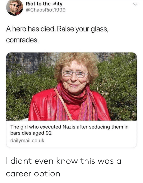 riot: Riot to the Aity  @ChaosRiot1999  A hero has died. Raise your glass,  comrades.  The girl who executed Nazis after seducing them in  bars dies aged 92  dailymail.co.uk I didnt even know this was a career option