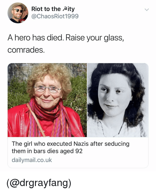 Nero: Riot to the Aity  @ChaosRiot1999  A nero nas died. Kaise your glass,  comrades  The girl who executed Nazis after seducing  them in bars dies aged 92  dailymail.co.uk (@drgrayfang)
