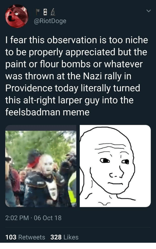Providence: @RiotDoge  I fear this observation is too niche  to be properly appreciated but the  paint or flour bombs or whatever  was thrown at the Nazi rally in  Providence today literally turned  this alt-right larper guy into the  feelsbadman meme  2:02 PM 06 Oct 18  103 Retweets 328 Likes