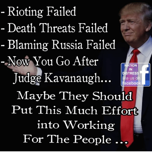Memes, Death, and Russia: Rioting Failed  Death Threats Failed  - Blaming Russia Failed  Now You Go After  NATION  IN  DISTRESS  Judge Kavanaugh..  e us or  Maybe They Should  Put This Much Effort  into Working  For The People.