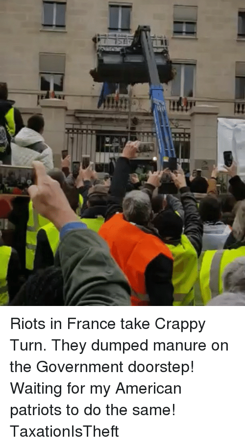riots: Riots in France take Crappy Turn. They dumped manure on the Government doorstep! Waiting for my American patriots to do the same! TaxationIsTheft