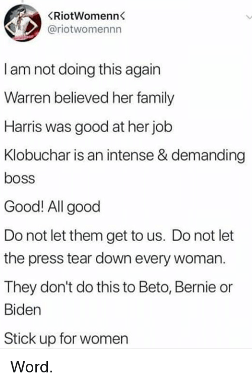 Family, Good, and Women: (RİotWomenn  @riotwomennn  I am not doing this again  Warren believed her family  Harris was good at her job  Klobuchar is an intense & demanding  boss  Good! All good  Do not let them get to us. Do not let  the press tear down every woman.  They don't do this to Beto, Bernie or  Biden  Stick up for women Word.