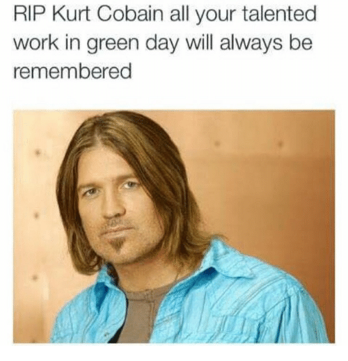 Green Day: RIP Kurt Cobain all your talented  work in green day will always be  remembered
