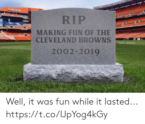 Cleveland Browns, Football, and Memes: RIP  MAKING FUN OF THE  CLEVELAND BROWNS  2002-2019  @NFL MEMES Well, it was fun while it lasted... https://t.co/IJpYog4kGy