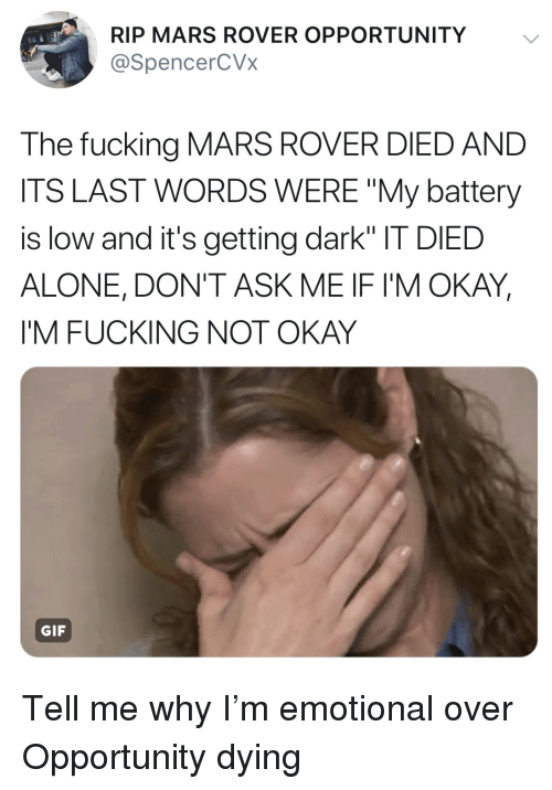 "Being Alone, Fucking, and Gif: RIP MARS ROVER OPPORTUNITY  @SpencerCVx  The fucking MARS ROVER DIED AND  ITS LAST WORDS WERE ""My battery  is low and it's getting dark"" IT DIED  ALONE, DON'T ASK ME IF I'M OKAY  I'M FUCKING NOT OKAY  GIF Tell me why I'm emotional over Opportunity dying"